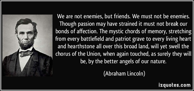 aaa_not-enemies-but-friends-we-must-not-be-enemies-though-passion-may-have-strained-it-must-abraham-lincoln-290755.jpg