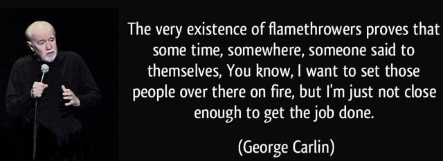 quote-the-very-existence-of-flamethrowers-proves-that-some-time-somewhere-someone-said-to-themselves-george-carlin-281887.jpg