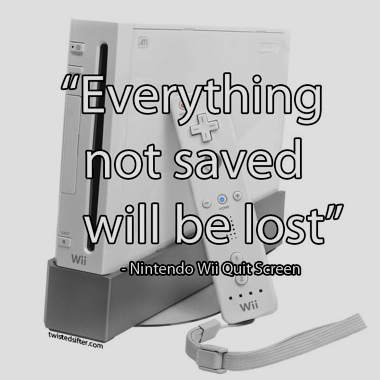 everything-not-saved-will-be-lost-nintendo-wii-quit-screen-message-unintentionally-profound-quotes.jpg